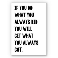 """If You Do What You Always Did You Will Get What You Always Got"""